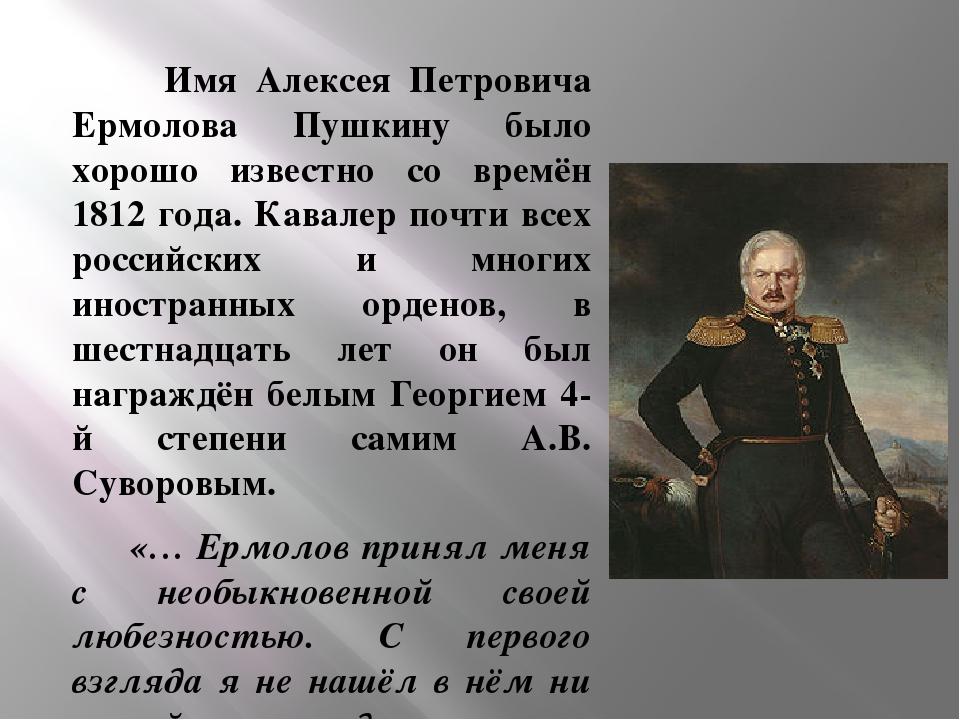 Имя Алексея Петровича Ермолова Пушкину было хорошо известно со времён 1812 г...