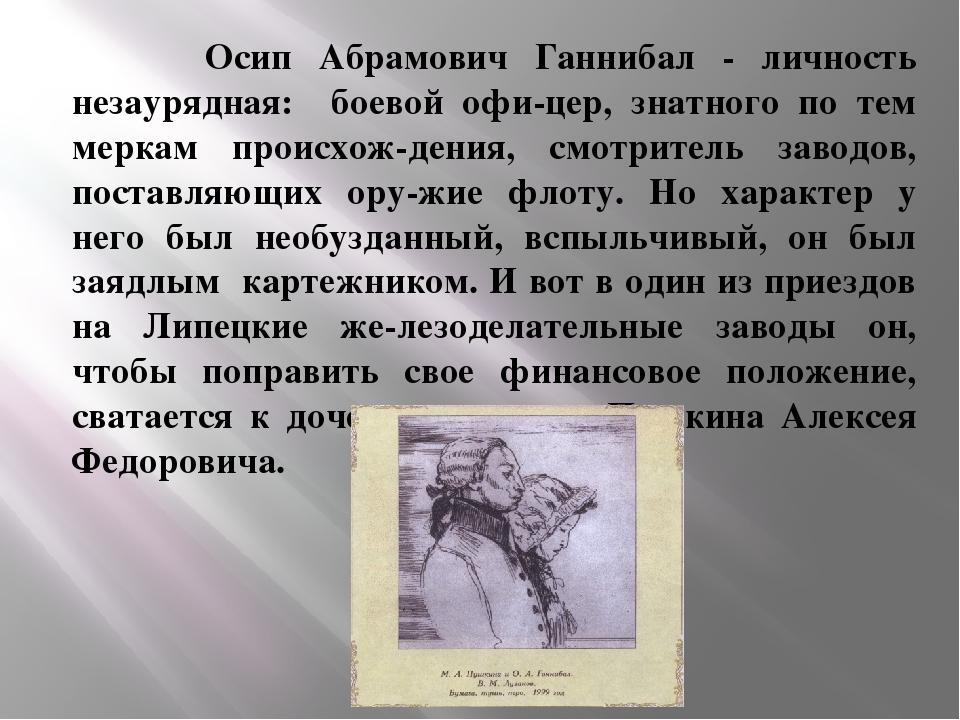 Осип Абрамович Ганнибал - личность незаурядная: боевой офицер, знатного по...