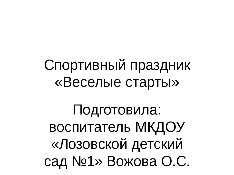 Спортивный праздник «Веселые старты» Подготовила: воспитатель МКДОУ «Лозовско...