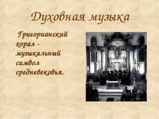 Духовная музыка Григорианский хорал - музыкальный символ средневековья.