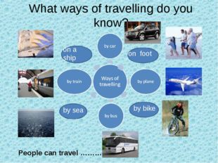 What ways of travelling do you know? by sea by bike on foot on a ship People