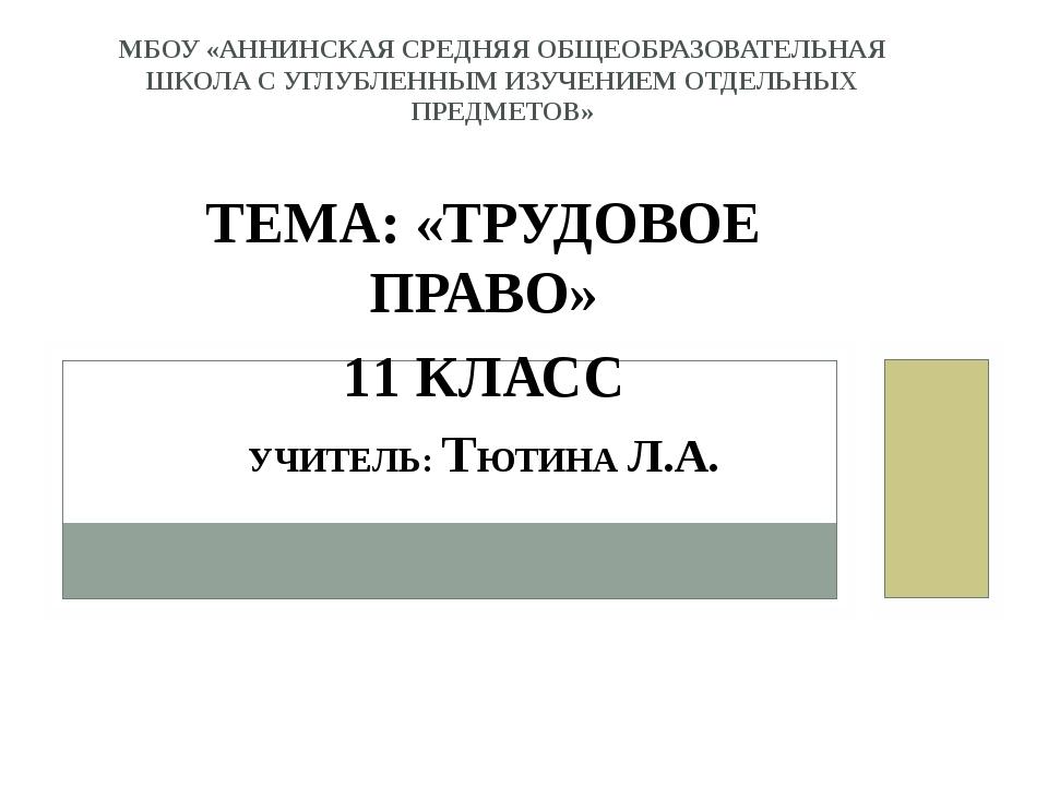 ТЕМА: «ТРУДОВОЕ ПРАВО» 11 КЛАСС УЧИТЕЛЬ: ТЮТИНА Л.А. МБОУ «АННИНСКАЯ СРЕДНЯЯ...