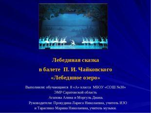 Лебединая сказка в балете П. И. Чайковского «Лебединое озеро»  Выполнили: об