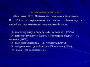 СОЦИОЛОГИЧЕСКИЙ ОПРОС «Как имя П. И. Чайковского связано с балетом?» Из 155 –