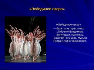 «Лебединое озеро» «Лебединое озеро» — балет в четырёх актах. Либретто Владими