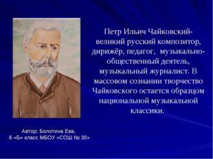 Петр Ильич Чайковский- великий русский композитор, дирижёр, педагог, музыкаль
