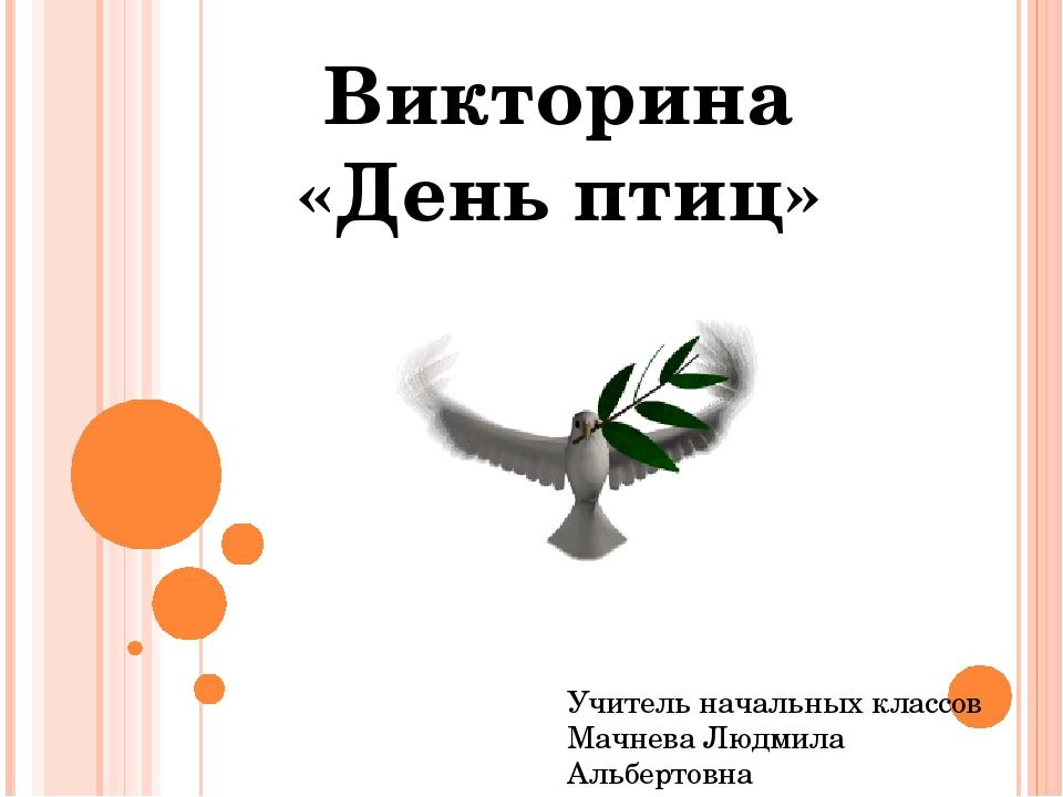 Викторина «День птиц» Учитель начальных классов Мачнева Людмила Альбертовна