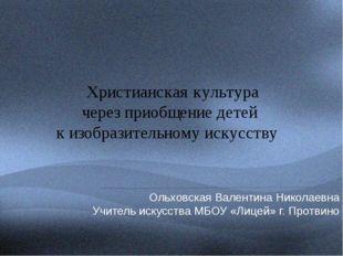 Ольховская Валентина Николаевна Учитель искусства МБОУ «Лицей» г. Протвино Х