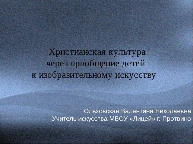 Ольховская Валентина Николаевна Учитель искусства МБОУ «Лицей» г. Протвино Х...