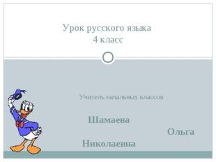 Учитель начальных классов Шамаева Ольга Николаевна Урок русского языка 4 класс