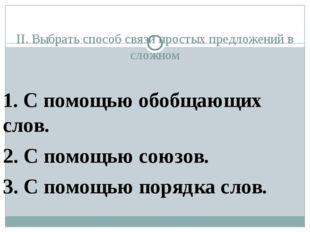 II. Выбрать способ связи простых предложений в сложном 1. С помощью обобщающ