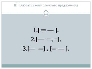 III. Выбрать схему сложного предложения 1.[ ═ ― ]. 2.[― ═ , ═]. 3.[― ═ ] , [═