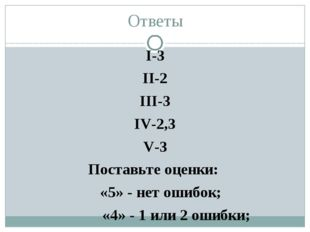 Ответы I-3 II-2 III-3 IV-2,3 V-3 Поставьте оценки: «5» - нет ошибок; «4» - 1