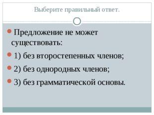 Выберите правильный ответ. Предложение не может существовать: 1) без второсте