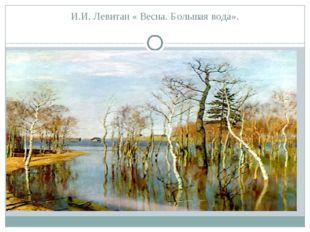 И.И. Левитан « Весна. Большая вода».