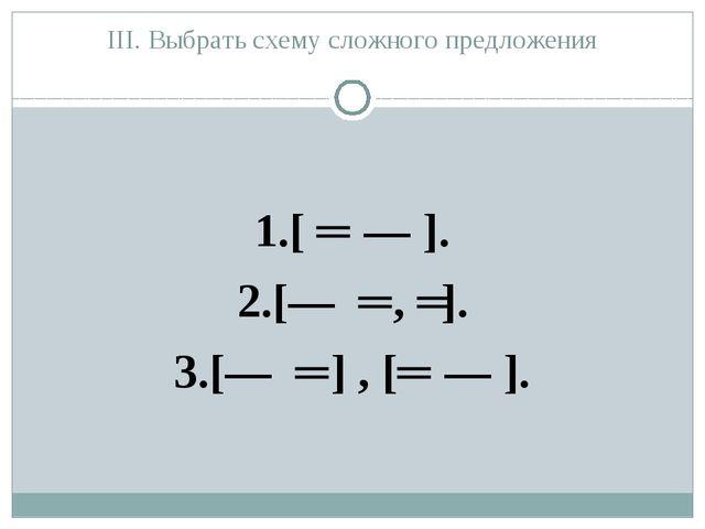 III. Выбрать схему сложного предложения 1.[ ═ ― ]. 2.[― ═ , ═]. 3.[― ═ ] , [═...