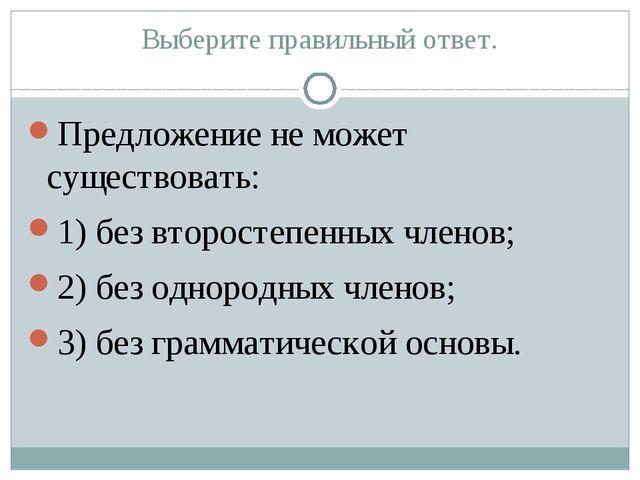 Выберите правильный ответ. Предложение не может существовать: 1) без второсте...