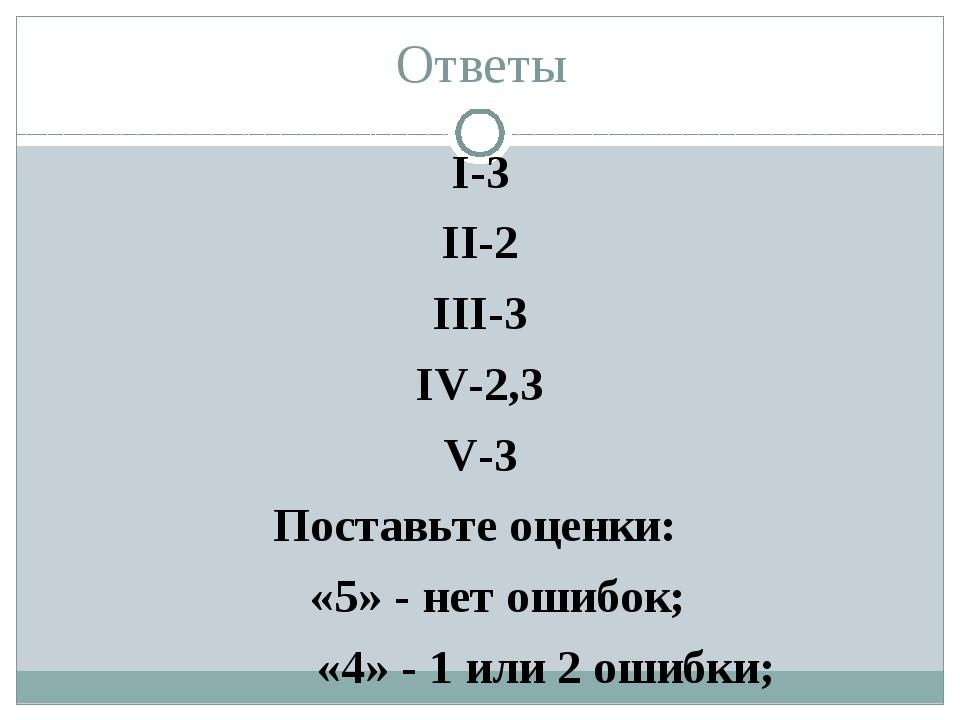 Ответы I-3 II-2 III-3 IV-2,3 V-3 Поставьте оценки: «5» - нет ошибок; «4» - 1...