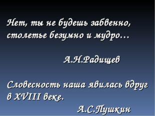 Нет, ты не будешь забвенно, столетье безумно и мудро… А.Н.Радищев Словесность