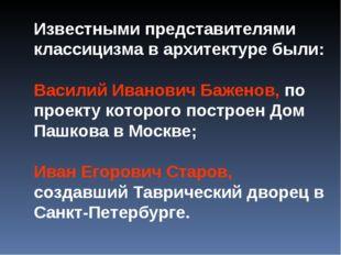 Известными представителями классицизма в архитектуре были: Василий Иванович Б
