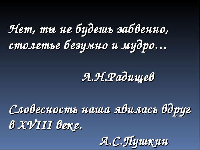 Нет, ты не будешь забвенно, столетье безумно и мудро… А.Н.Радищев Словесность...