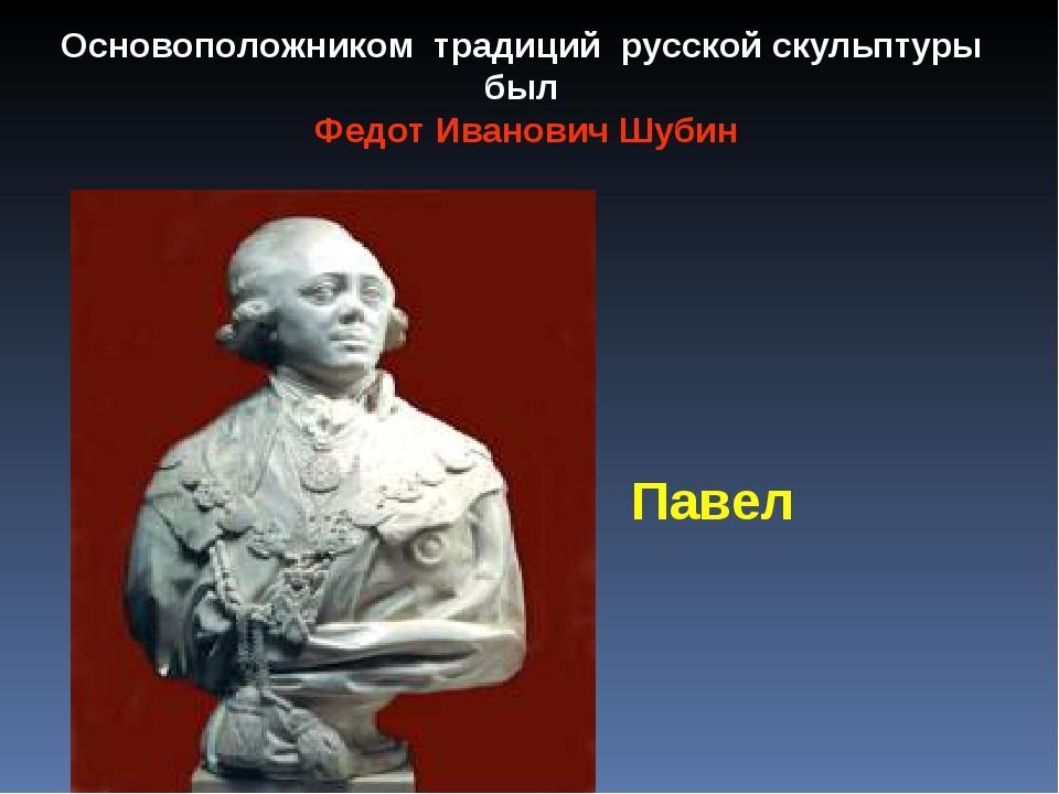 Основоположником традиций русской скульптуры был Федот Иванович Шубин Павел