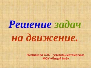 Решение задач на движение. Литвинова С.В. – учитель математики МОУ «Лицей №6»