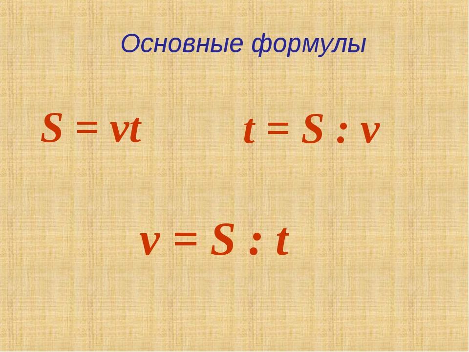 S = vt t = S : v v = S : t Основные формулы