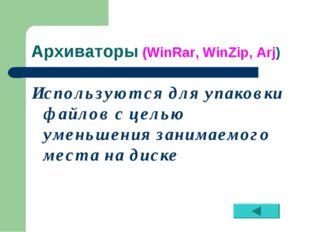 Архиваторы (WinRar, WinZip, Arj) Используются для упаковки файлов с целью уме