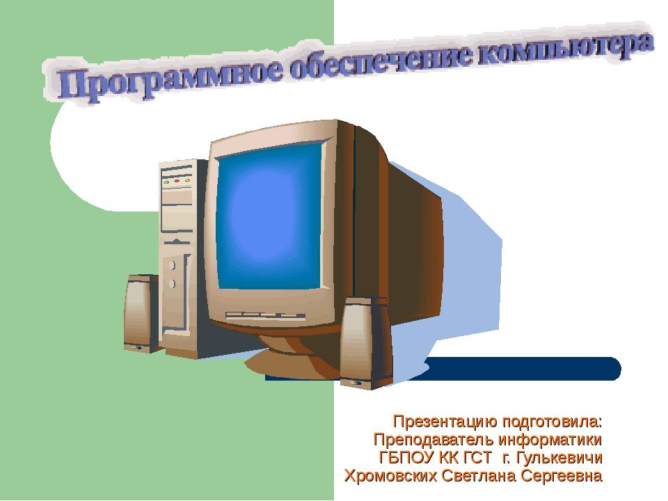 Презентацию подготовила: Преподаватель информатики ГБПОУ КК ГСТ г. Гулькевичи...