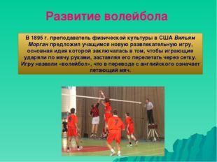 Развитие волейбола В 1895 г. преподаватель физической культуры в США Вильям М
