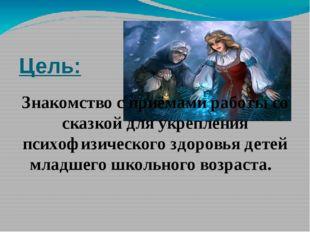Цель: Знакомство с приёмами работы со сказкой для укрепления психофизического