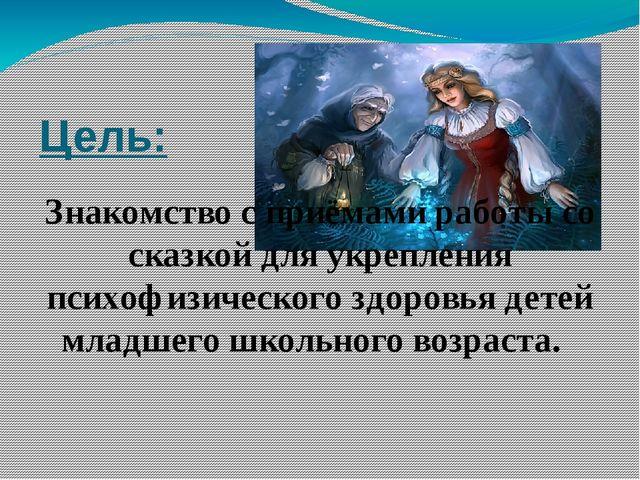 Цель: Знакомство с приёмами работы со сказкой для укрепления психофизического...