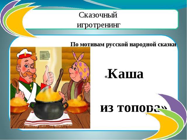 Сказочный игротренинг По мотивам русской народной сказки «Каша из топора»