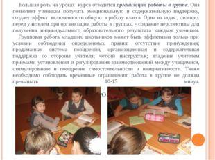 Большая роль на уроках курса отводится организации работы в группе. Она позв