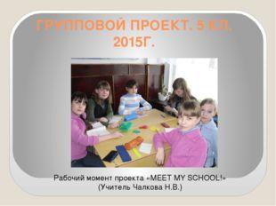 ГРУППОВОЙ ПРОЕКТ. 5 КЛ. 2015Г. Рабочий момент проекта «MEET MY SCHOOL!» (Учит