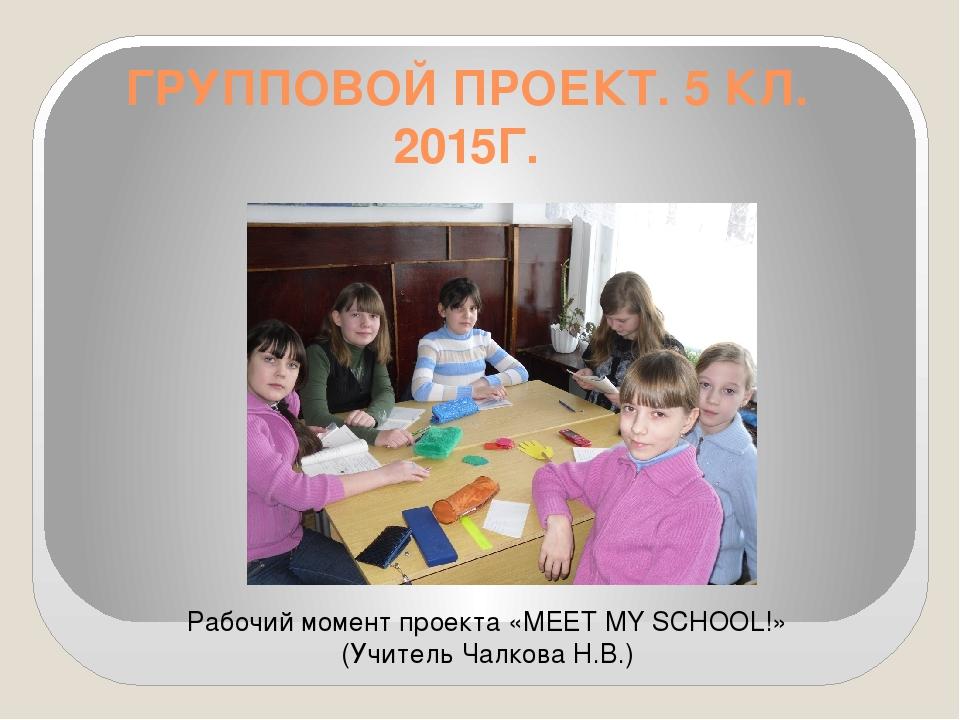 ГРУППОВОЙ ПРОЕКТ. 5 КЛ. 2015Г. Рабочий момент проекта «MEET MY SCHOOL!» (Учит...