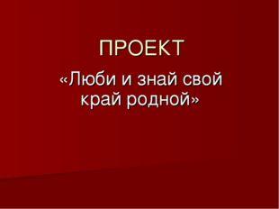 ПРОЕКТ «Люби и знай свой край родной»