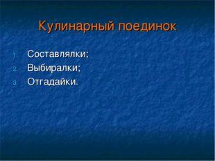 Кулинарный поединок Составлялки; Выбиралки; Отгадайки.