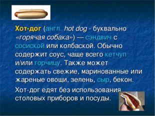 Хот-дог (англ. hot dog - буквально «горячая собака») — сэндвич с сосиской ил