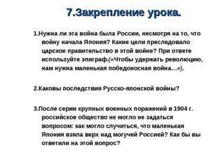 7.Закрепление урока. 1.Нужна ли эта война была России, несмотря на то, что во