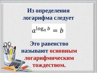 Из определения логарифма следует Это равенство называют основным логарифмичес