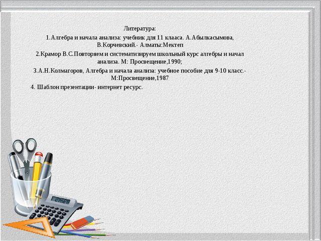 Литература: 1.Алгебра и начала анализа: учебник для 11 клааса. А.Абылкасымова...