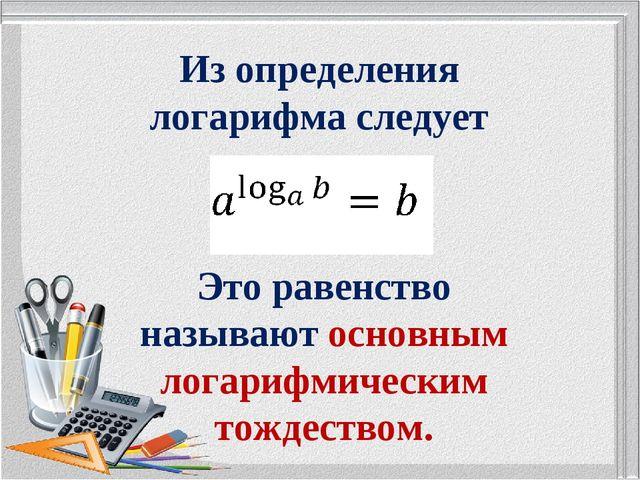 Из определения логарифма следует Это равенство называют основным логарифмичес...