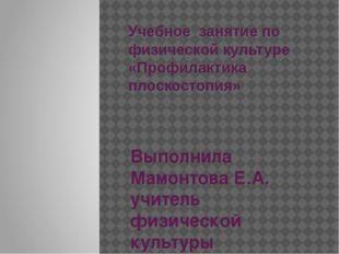 Учебное занятие по физической культуре «Профилактика плоскостопия» Выполнила