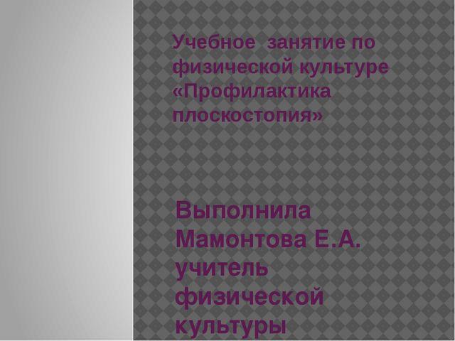 Учебное занятие по физической культуре «Профилактика плоскостопия» Выполнила...