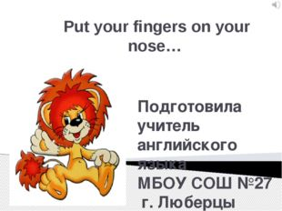Put your fingers on your nose… Подготовила учитель английского языка МБОУ СОШ