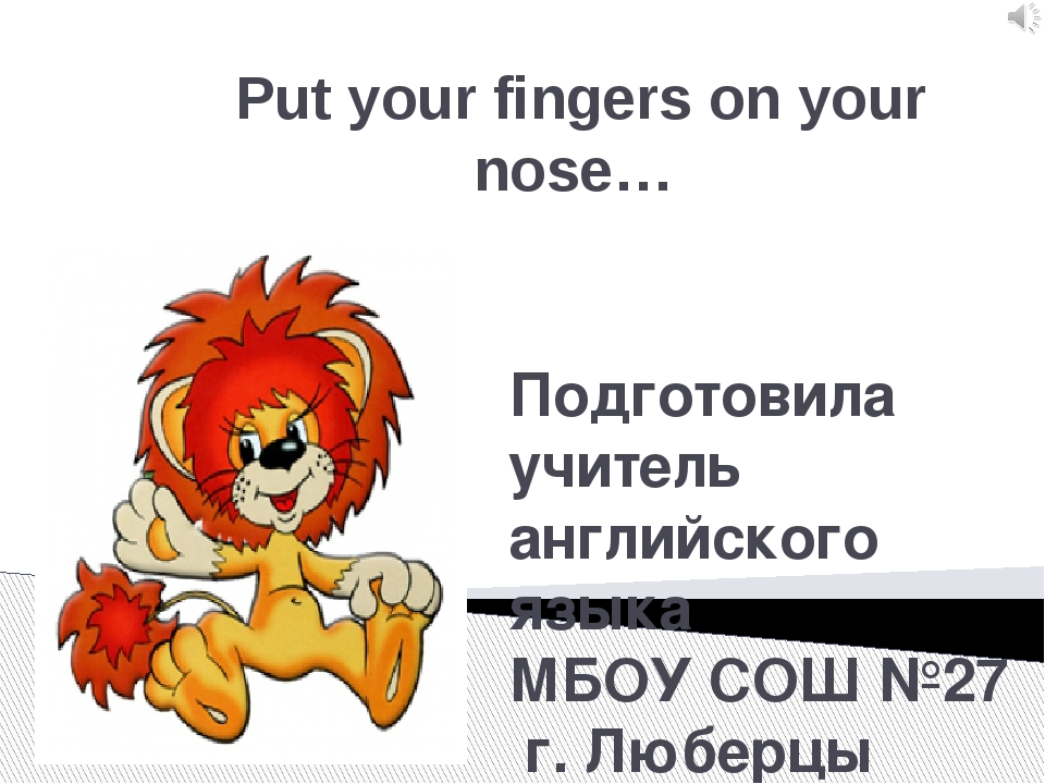 Put your fingers on your nose… Подготовила учитель английского языка МБОУ СОШ...
