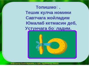 Топишмоқ. Тешик кулча номини Савтчага жойладим Юмалаб кетмасин деб, Устунчаг