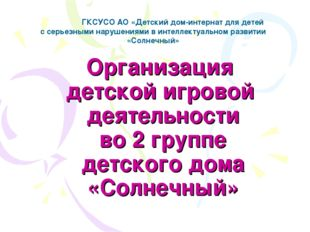 Организация детской игровой деятельности во 2 группе детского дома «Солнечный